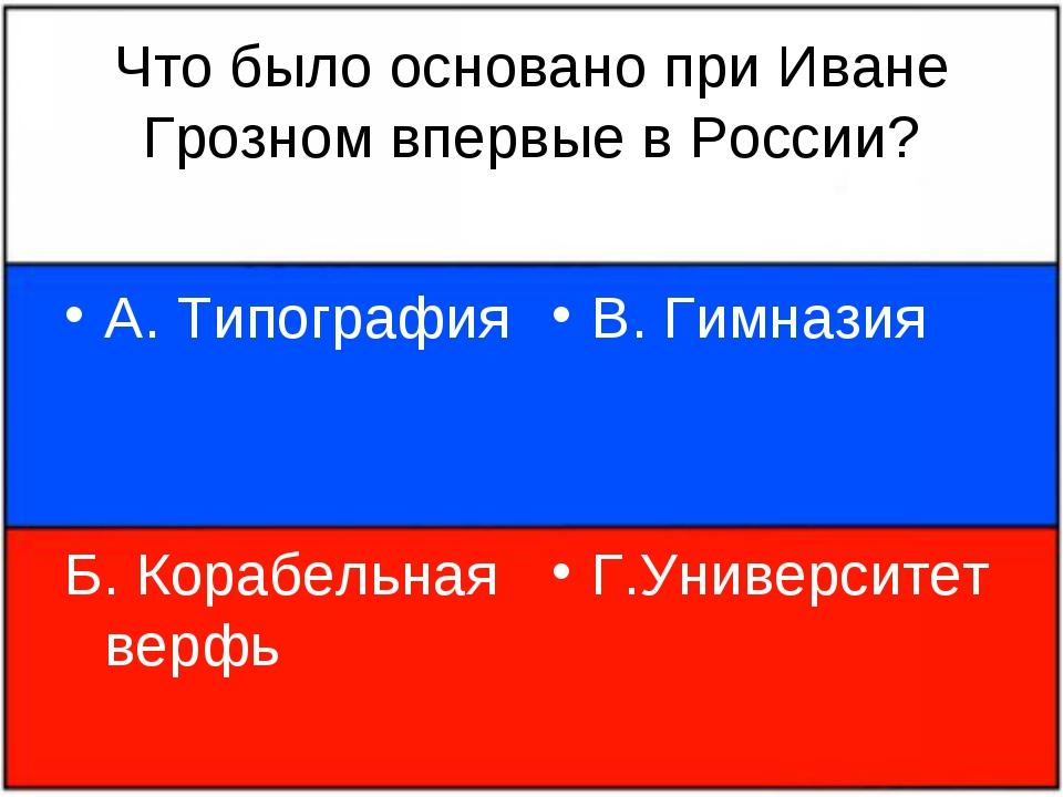 Что было основано при Иване Грозном впервые в России? А. Типография Б. Корабе...