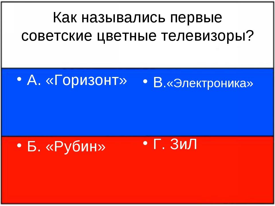 Как назывались первые советские цветные телевизоры? А. «Горизонт» Б. «Рубин»...