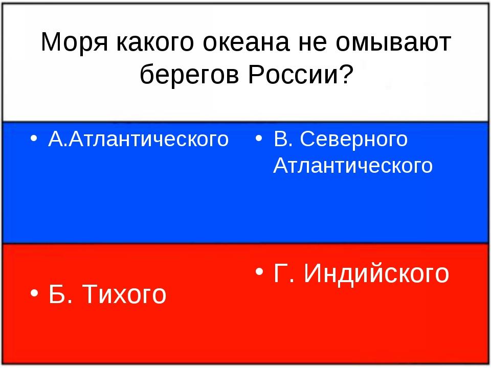 Моря какого океана не омывают берегов России? А.Атлантического Б. Тихого В. С...