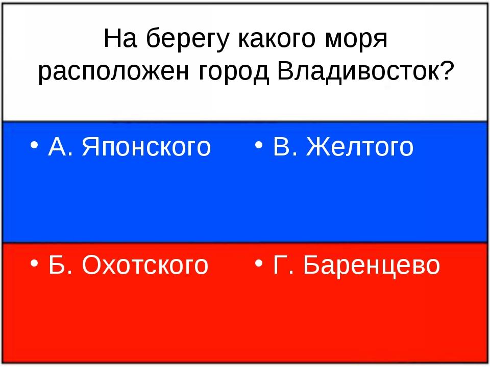 На берегу какого моря расположен город Владивосток? А. Японского Б. Охотского...