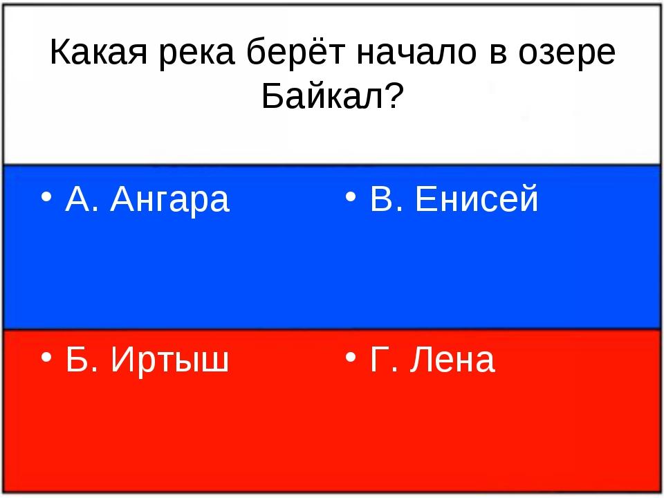 Какая река берёт начало в озере Байкал? А. Ангара Б. Иртыш В. Енисей Г. Лена