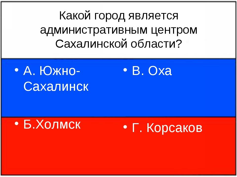 Какой город является административным центром Сахалинской области? А. Южно-Са...