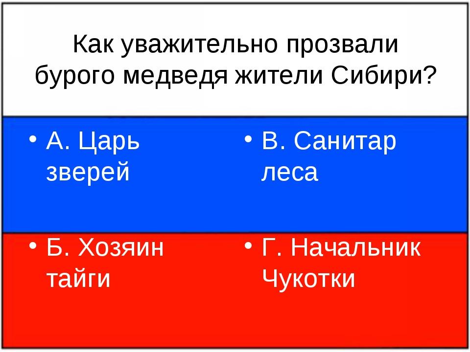 Как уважительно прозвали бурого медведя жители Сибири? А. Царь зверей Б. Хозя...