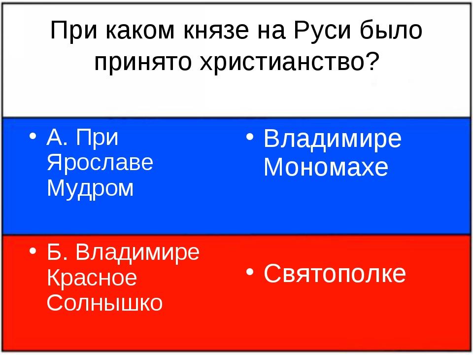 При каком князе на Руси было принято христианство? А. При Ярославе Мудром Б....