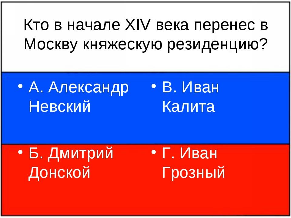 Кто в начале XIV века перенес в Москву княжескую резиденцию? А. Александр Нев...