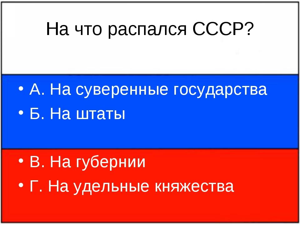 На что распался СССР? А. На суверенные государства Б. На штаты В. На губернии...
