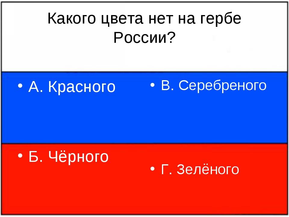 Какого цвета нет на гербе России? А. Красного Б. Чёрного В. Серебреного Г. Зе...