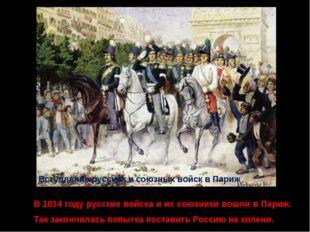 Вступление русских и союзных войск в Париж В 1814 году русские войска и их со
