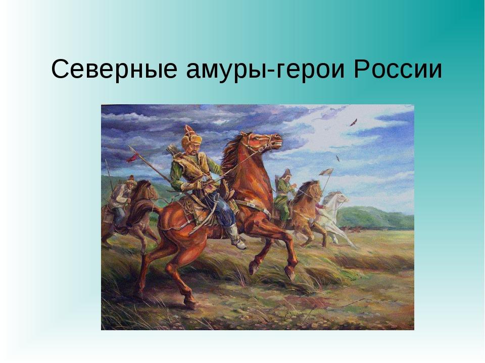 Северные амуры-герои России
