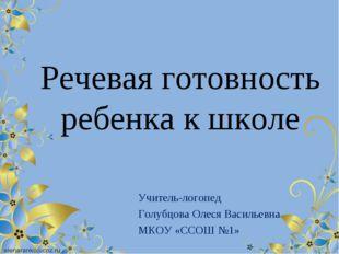 Речевая готовность ребенка к школе Учитель-логопед Голубцова Олеся Васильевн