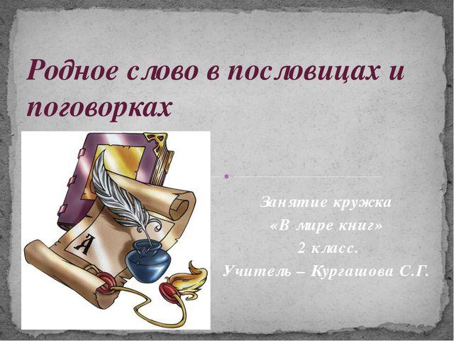 Занятие кружка «В мире книг» 2 класс. Учитель – Кургашова С.Г. Родное слово в...