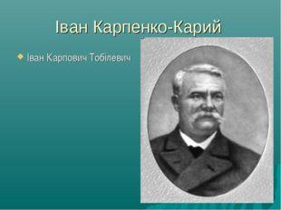Іван Карпенко-Карий Іван Карпович Тобілевич