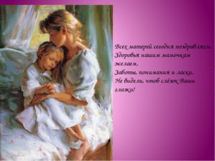 Всех матерей сегодня поздравляем, Здоровья нашим мамочкам желаем, Заботы, пон