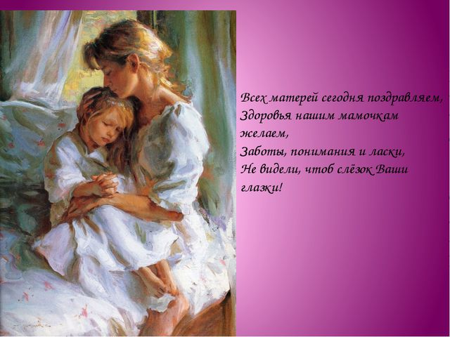 Всех матерей сегодня поздравляем, Здоровья нашим мамочкам желаем, Заботы, пон...