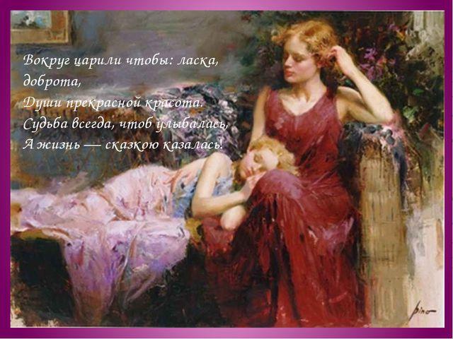 Вокруг царили чтобы: ласка, доброта, Души прекрасной красота. Судьба всегда,...