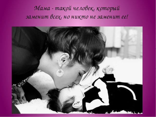Мама - такой человек, который заменит всех, но никто не заменит ее!