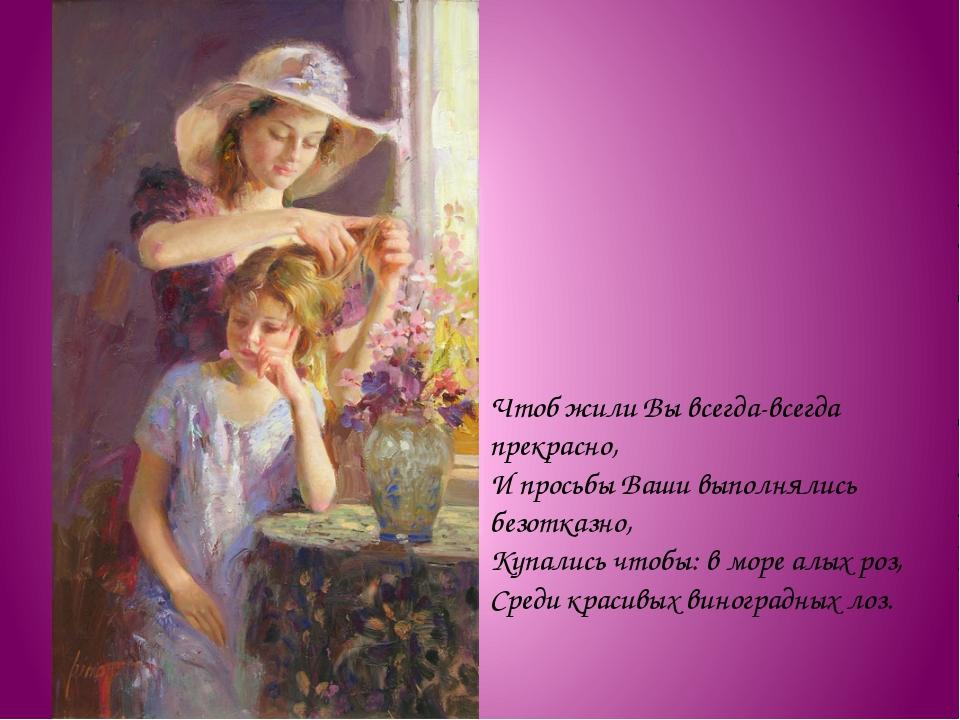 Чтоб жили Вы всегда-всегда прекрасно, И просьбы Ваши выполнялись безотказно,...
