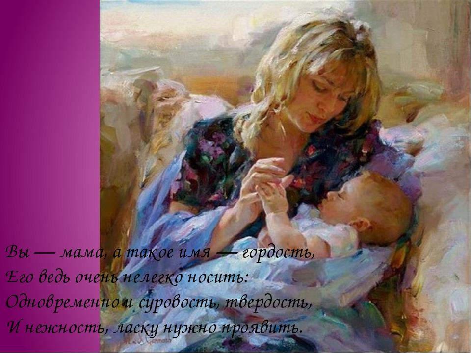 Вы — мама, а такое имя — гордость, Его ведь очень нелегко носить: Одновременн...