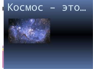 Космос – это…
