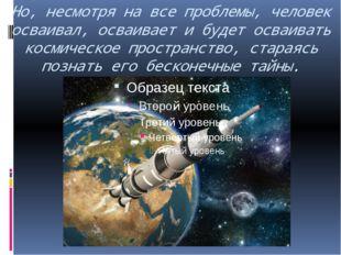 Но, несмотря на все проблемы, человек осваивал, осваивает и будет осваивать к