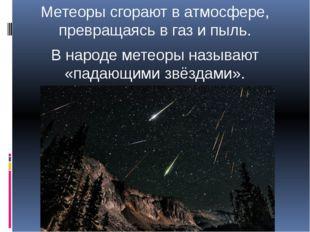 Метеоры сгорают в атмосфере, превращаясь в газ и пыль. В народе метеоры назыв