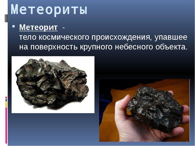 Метеориты Метеорит - телокосмическогопроисхождения, упавшее на поверхность...