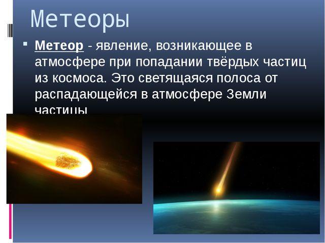 Метеоры Метеор - явление, возникающее в атмосфере при попадании твёрдых части...