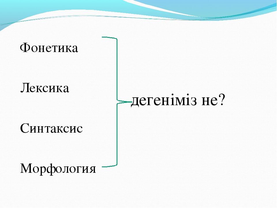 Фонетика Лексика Синтаксис Морфология дегеніміз не?
