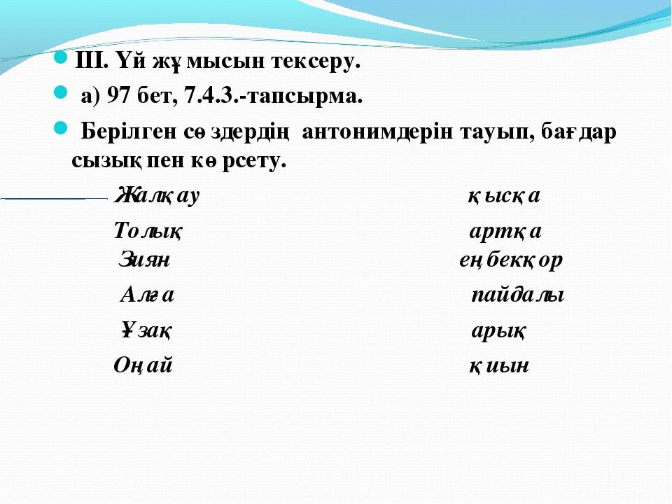 III. Үй жұмысын тексеру. а) 97 бет, 7.4.3.-тапсырма. Берілген сөздердің антон...