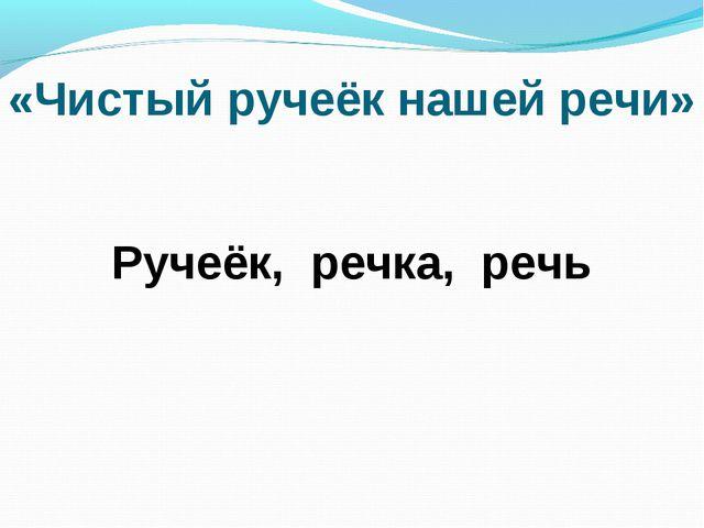«Чистый ручеёк нашей речи» Ручеёк, речка, речь