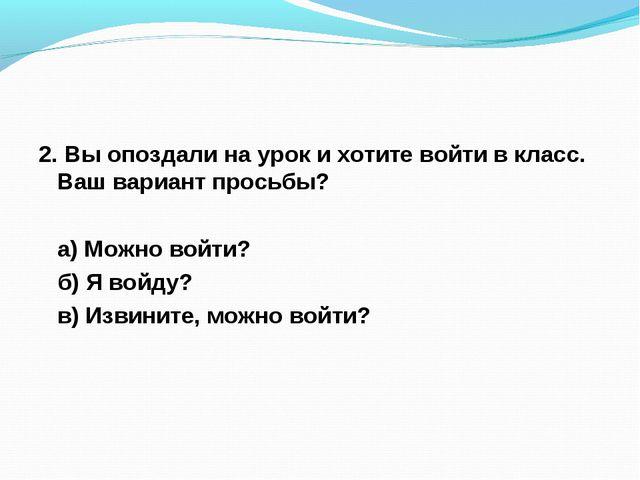 2. Вы опоздали на урок и хотите войти в класс. Ваш вариант просьбы? а) Можно...