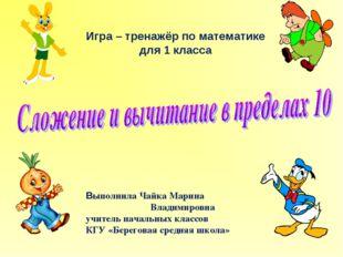 Игра – тренажёр по математике для 1 класса Выполнила Чайка Марина Владимиров