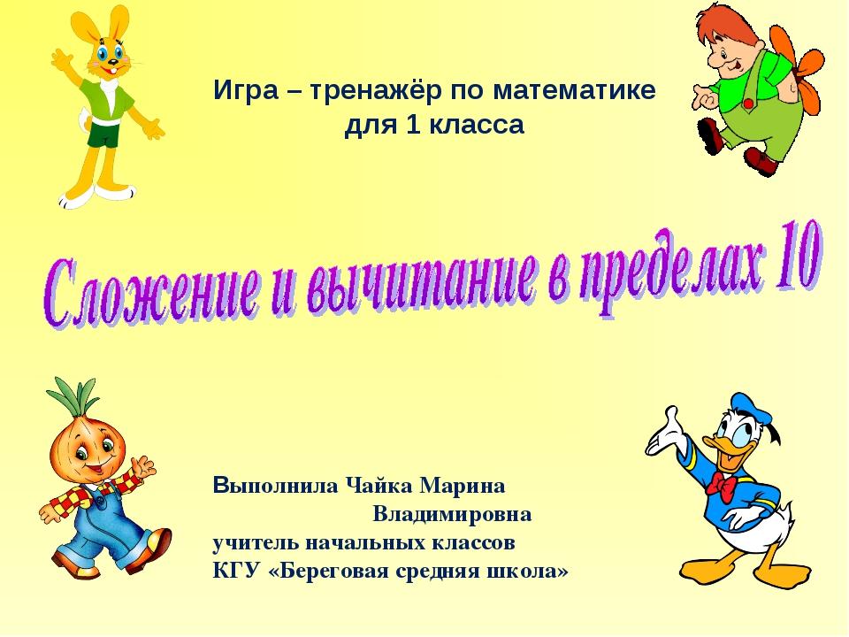 Игра – тренажёр по математике для 1 класса Выполнила Чайка Марина Владимиров...