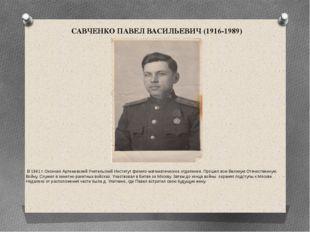 САВЧЕНКО ПАВЕЛ ВАСИЛЬЕВИЧ (1916-1989) В 1941 г. Окончил Артемовский Учительск