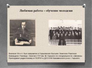 Любимая работа – обучение молодежи Вначале 50-х гг. был направлен в Горьковск