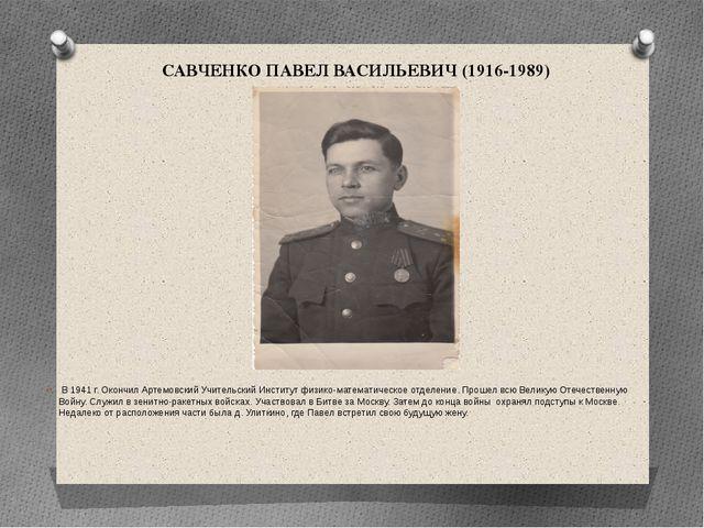САВЧЕНКО ПАВЕЛ ВАСИЛЬЕВИЧ (1916-1989) В 1941 г. Окончил Артемовский Учительск...