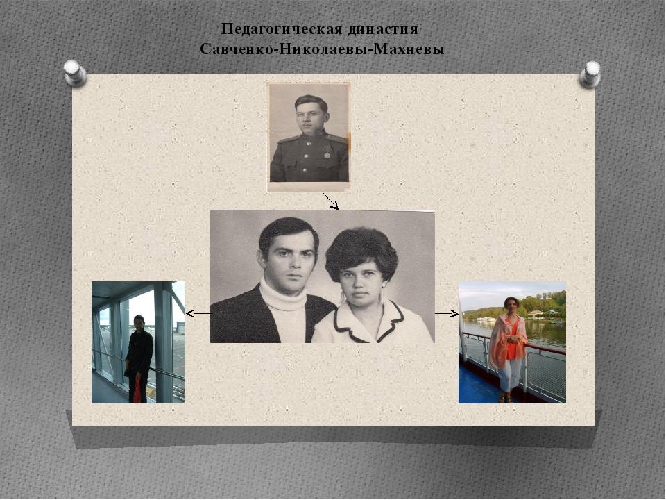 Педагогическая династия Савченко-Николаевы-Махневы