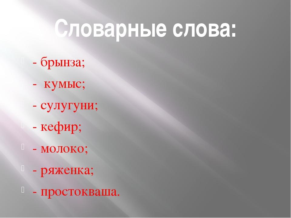 Словарные слова: - брынза; - кумыс; - сулугуни; - кефир; - молоко; - ряженка;...