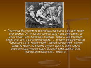 Ломоносов был одним из величайших новаторов в истории химии всех времен. Он п