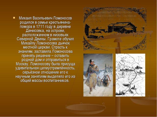 Михаил Васильевич Ломоносов родился в семье крестьянина-помора в 1711 году в...