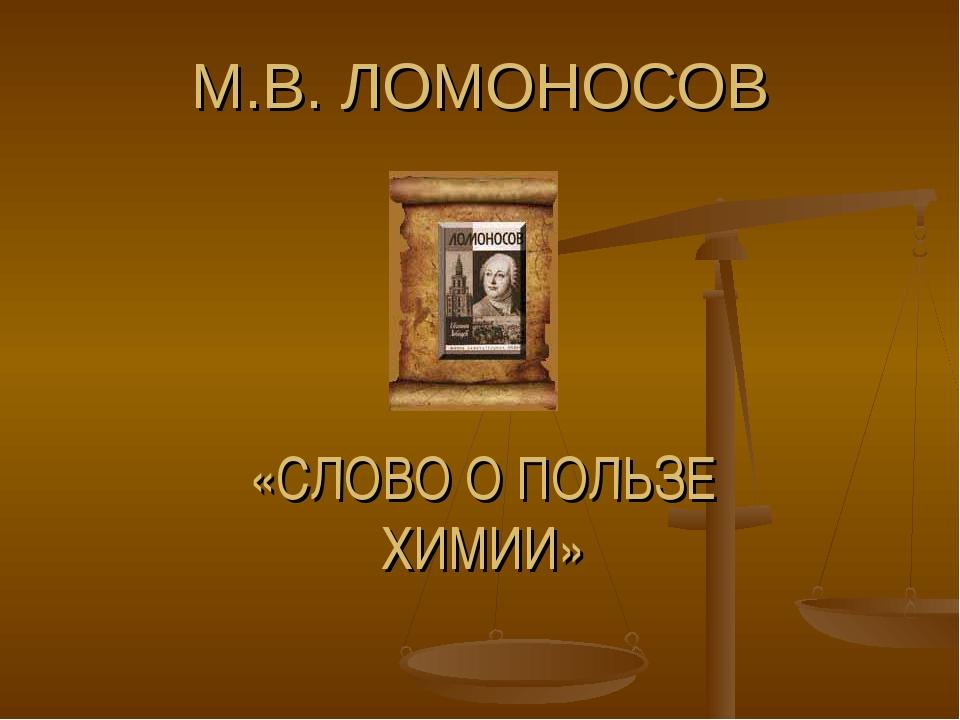 М.В. ЛОМОНОСОВ «СЛОВО О ПОЛЬЗЕ ХИМИИ»