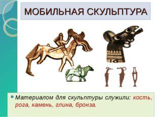 МОБИЛЬНАЯ СКУЛЬПТУРА Материалом для скульптуры служили: кость, рога, камень,