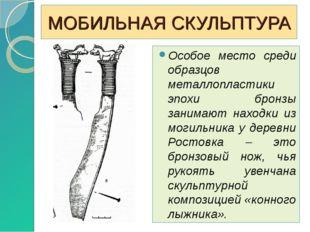 МОБИЛЬНАЯ СКУЛЬПТУРА Особое место среди образцов металлопластики эпохи бронзы
