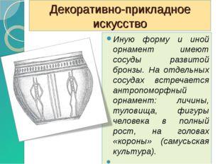 Декоративно-прикладное искусство Иную форму и иной орнамент имеют сосуды разв