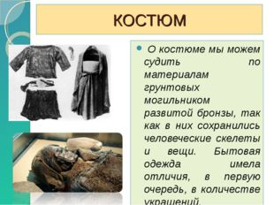 КОСТЮМ О костюме мы можем судить по материалам грунтовых могильником развитой