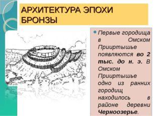 АРХИТЕКТУРА ЭПОХИ БРОНЗЫ Первые городища в Омском Прииртышье появляются во 2