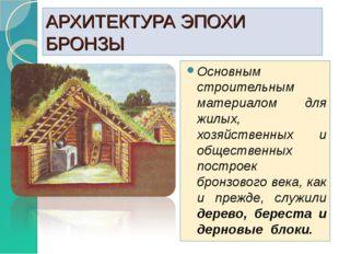АРХИТЕКТУРА ЭПОХИ БРОНЗЫ Основным строительным материалом для жилых, хозяйств