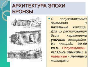 АРХИТЕКТУРА ЭПОХИ БРОНЗЫ С полуземлянками бытовали и наземные жилища. Для их