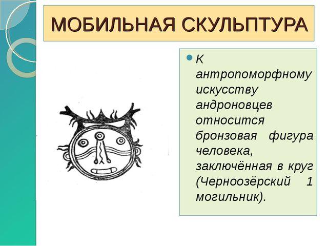 МОБИЛЬНАЯ СКУЛЬПТУРА К антропоморфному искусству андроновцев относится бронзо...