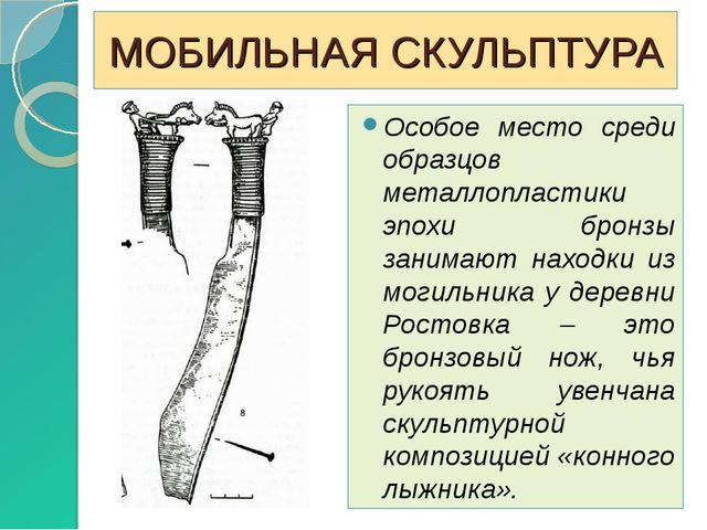 МОБИЛЬНАЯ СКУЛЬПТУРА Особое место среди образцов металлопластики эпохи бронзы...